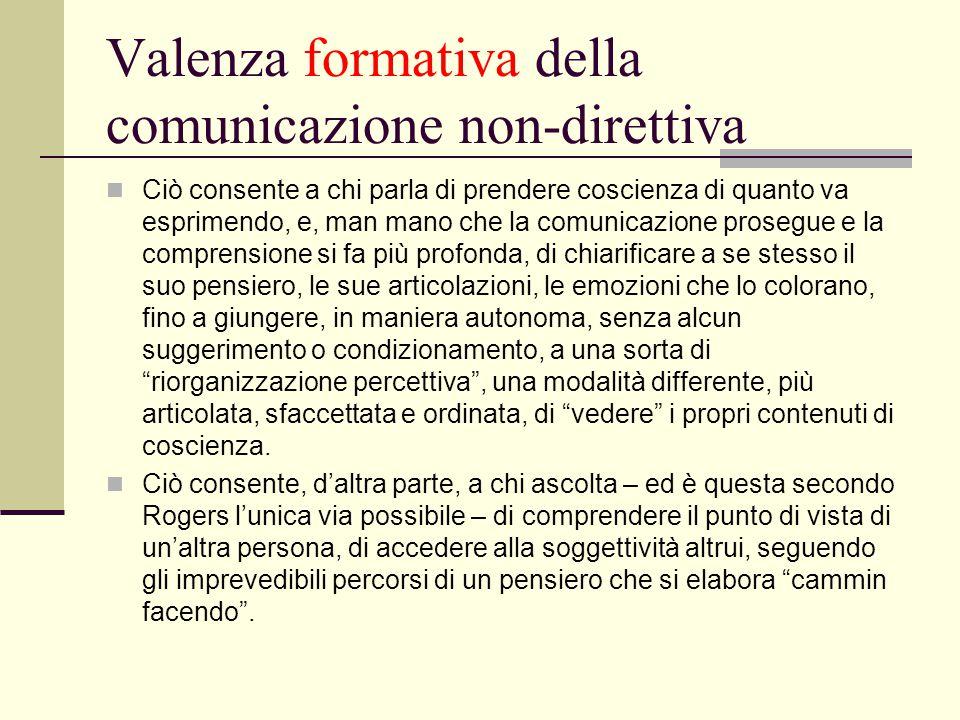 Valenza formativa della comunicazione non-direttiva Ciò consente a chi parla di prendere coscienza di quanto va esprimendo, e, man mano che la comunic