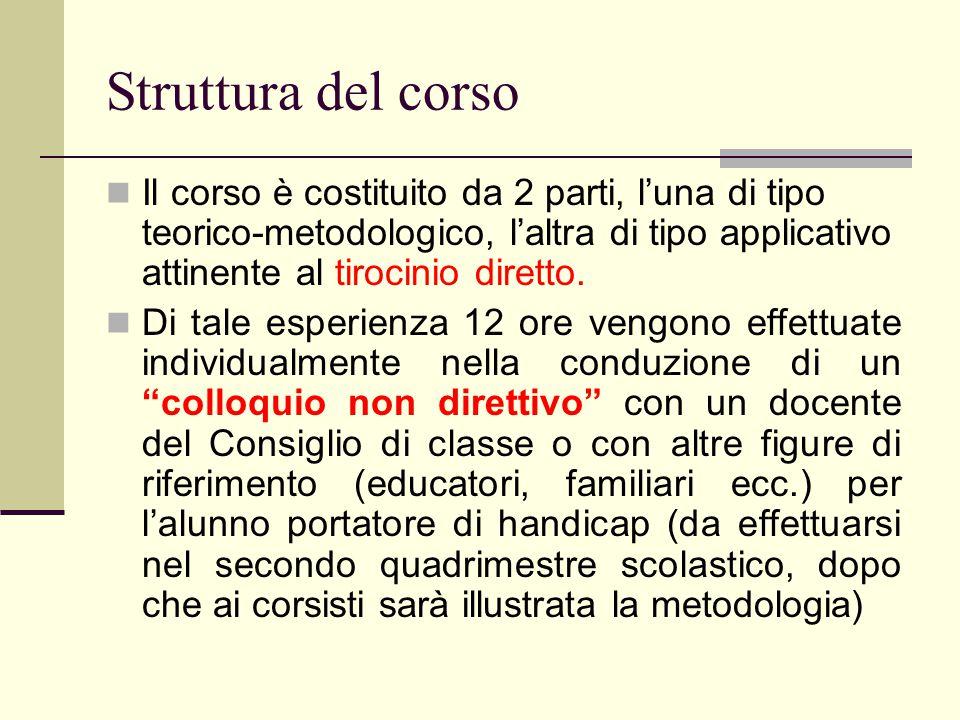 Struttura del corso Il corso è costituito da 2 parti, l'una di tipo teorico-metodologico, l'altra di tipo applicativo attinente al tirocinio diretto.
