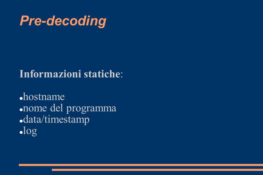 Pre-decoding Informazioni statiche: hostname nome del programma data/timestamp log
