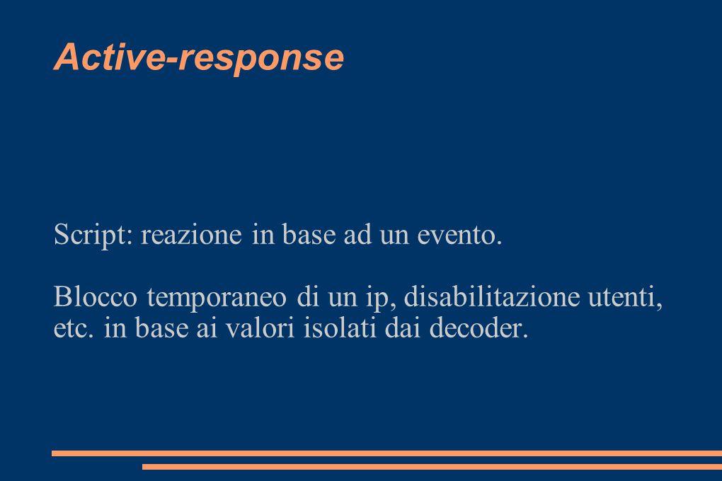 Active-response Script: reazione in base ad un evento. Blocco temporaneo di un ip, disabilitazione utenti, etc. in base ai valori isolati dai decoder.