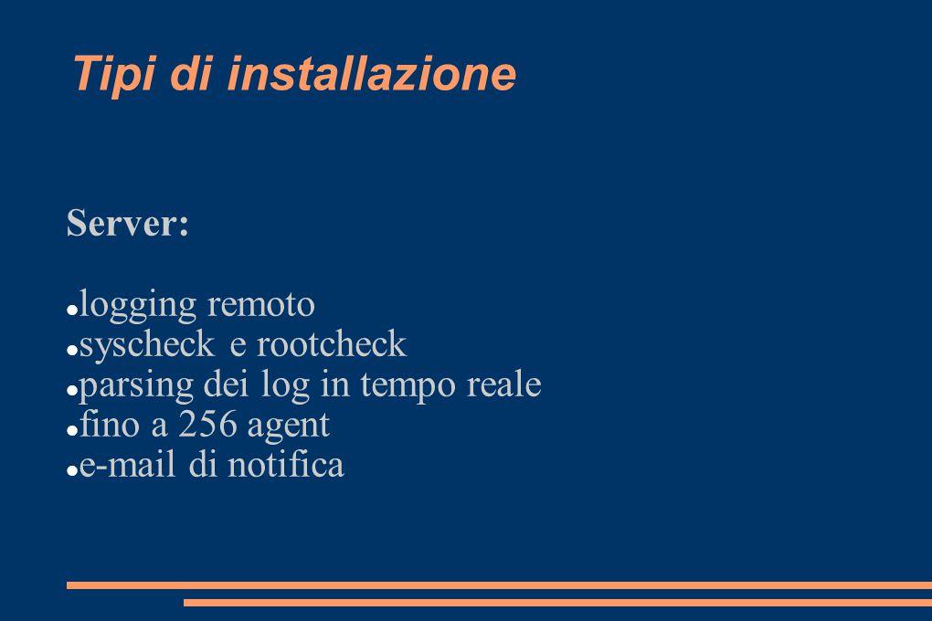 Tipi di installazione Server: logging remoto syscheck e rootcheck parsing dei log in tempo reale fino a 256 agent e-mail di notifica