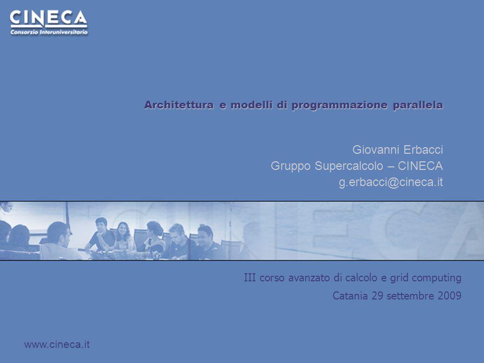 III corso avanzato di calcolo e grid computing Catania 29 settembre 2009 www.cineca.it Architettura e modelli di programmazione parallela Giovanni Erbacci Gruppo Supercalcolo – CINECA g.erbacci@cineca.it