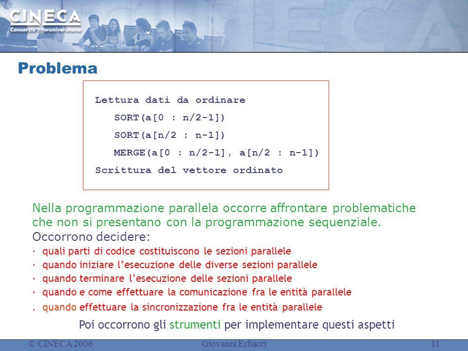 © CINECA 2006Giovanni Erbacci11 Problema Lettura dati da ordinare SORT(a[0 : n/2-1]) SORT(a[n/2 : n-1]) MERGE(a[0 : n/2-1], a[n/2 : n-1]) Scrittura del vettore ordinato Nella programmazione parallela occorre affrontare problematiche che non si presentano con la programmazione sequenziale.