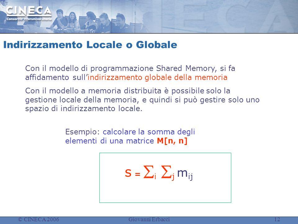© CINECA 2006Giovanni Erbacci12 Indirizzamento Locale o Globale Con il modello di programmazione Shared Memory, si fa affidamento sull'indirizzamento globale della memoria Con il modello a memoria distribuita è possibile solo la gestione locale della memoria, e quindi si può gestire solo uno spazio di indirizzamento locale.