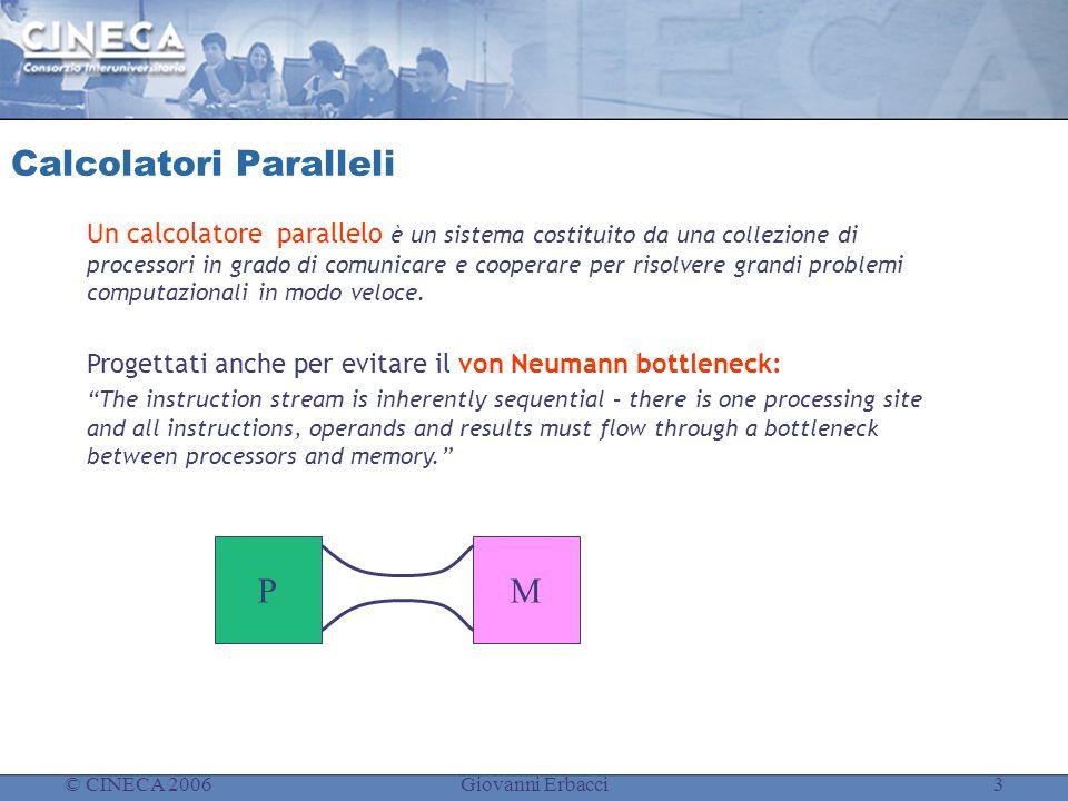 © CINECA 2006Giovanni Erbacci3 Calcolatori Paralleli Un calcolatore parallelo è un sistema costituito da una collezione di processori in grado di comunicare e cooperare per risolvere grandi problemi computazionali in modo veloce.