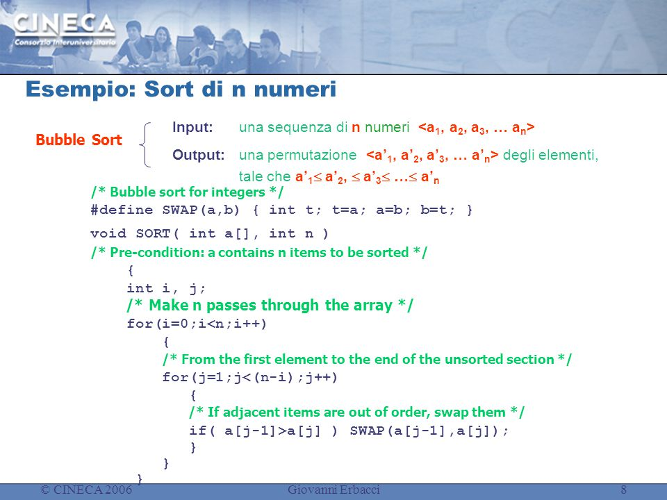 © CINECA 2006Giovanni Erbacci8 Esempio: Sort di n numeri /* Bubble sort for integers */ #define SWAP(a,b) { int t; t=a; a=b; b=t; } void SORT( int a[], int n ) /* Pre-condition: a contains n items to be sorted */ { int i, j; /* Make n passes through the array */ for(i=0;i<n;i++) { /* From the first element to the end of the unsorted section */ for(j=1;j<(n-i);j++) { /* If adjacent items are out of order, swap them */ if( a[j-1]>a[j] ) SWAP(a[j-1],a[j]); } Input: una sequenza di n numeri Output: una permutazione degli elementi, tale che a' 1  a' 2,  a' 3  …  a' n Bubble Sort