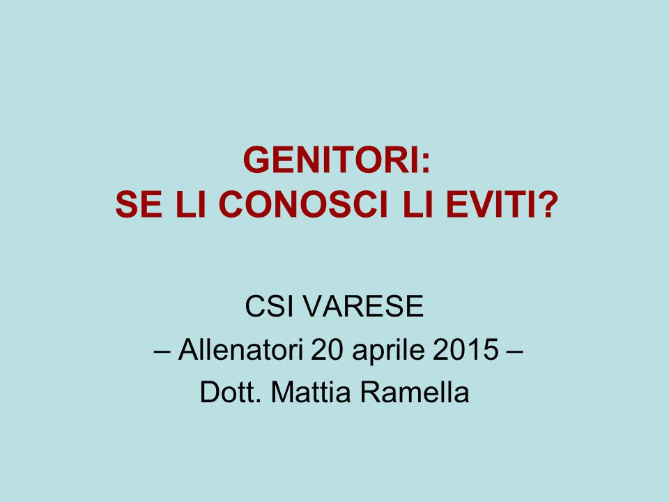 GENITORI: SE LI CONOSCI LI EVITI? CSI VARESE – Allenatori 20 aprile 2015 – Dott. Mattia Ramella