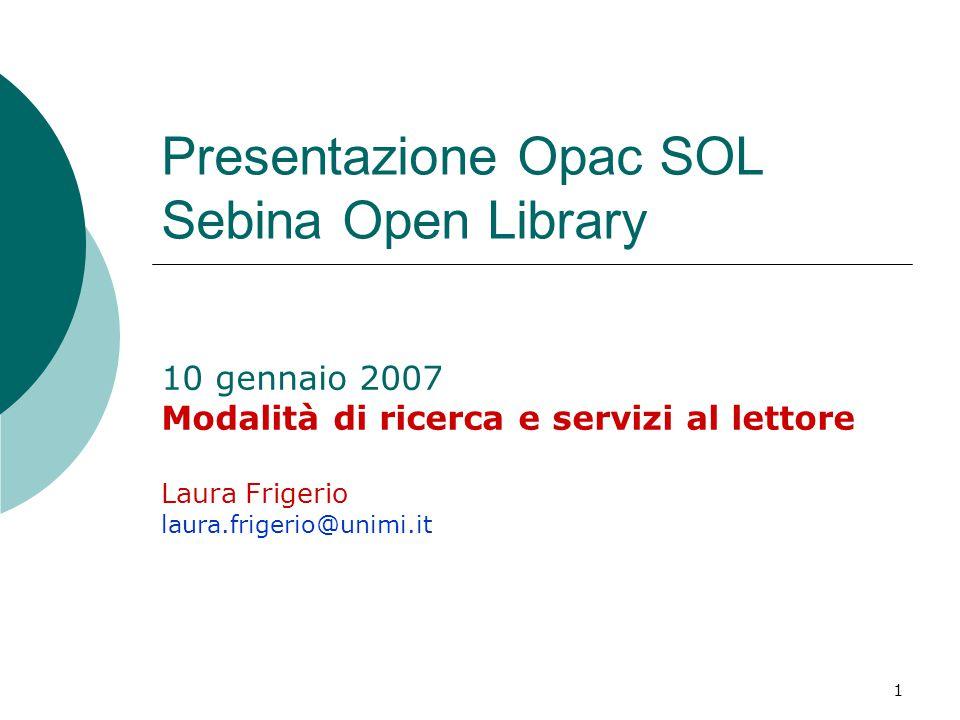 1 Presentazione Opac SOL Sebina Open Library 10 gennaio 2007 Modalità di ricerca e servizi al lettore Laura Frigerio laura.frigerio@unimi.it