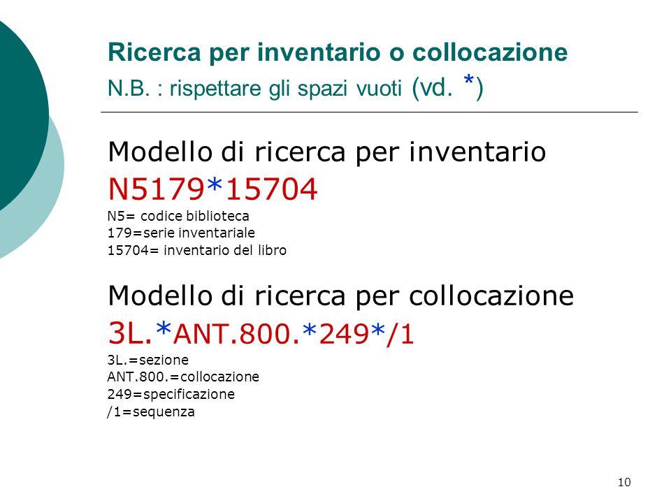 10 Ricerca per inventario o collocazione N.B. : rispettare gli spazi vuoti (vd. * ) Modello di ricerca per inventario N5179*15704 N5= codice bibliotec