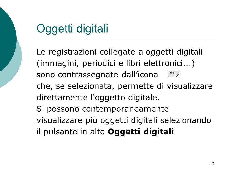 17 Oggetti digitali Le registrazioni collegate a oggetti digitali (immagini, periodici e libri elettronici...) sono contrassegnate dall'icona che, se
