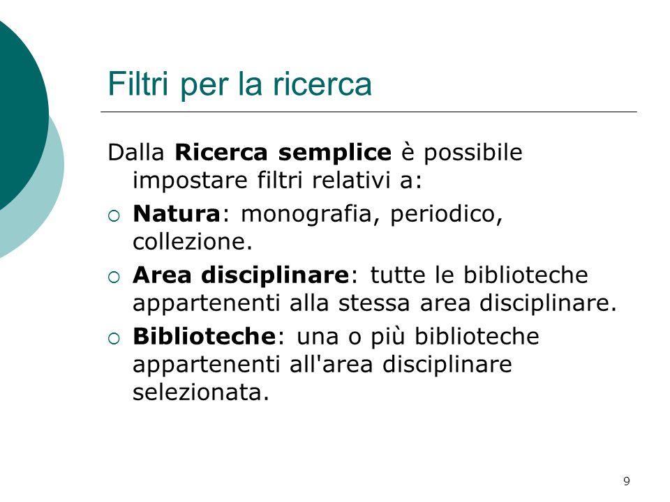 9 Filtri per la ricerca Dalla Ricerca semplice è possibile impostare filtri relativi a:  Natura: monografia, periodico, collezione.  Area disciplina