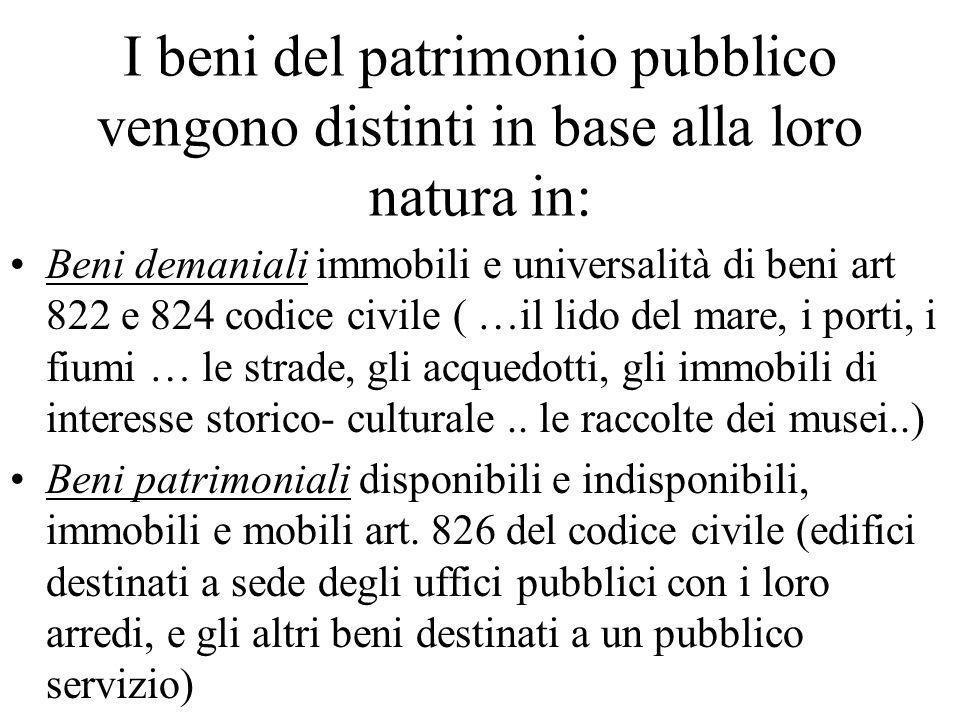 I beni del patrimonio pubblico vengono distinti in base alla loro natura in: Beni demaniali immobili e universalità di beni art 822 e 824 codice civil