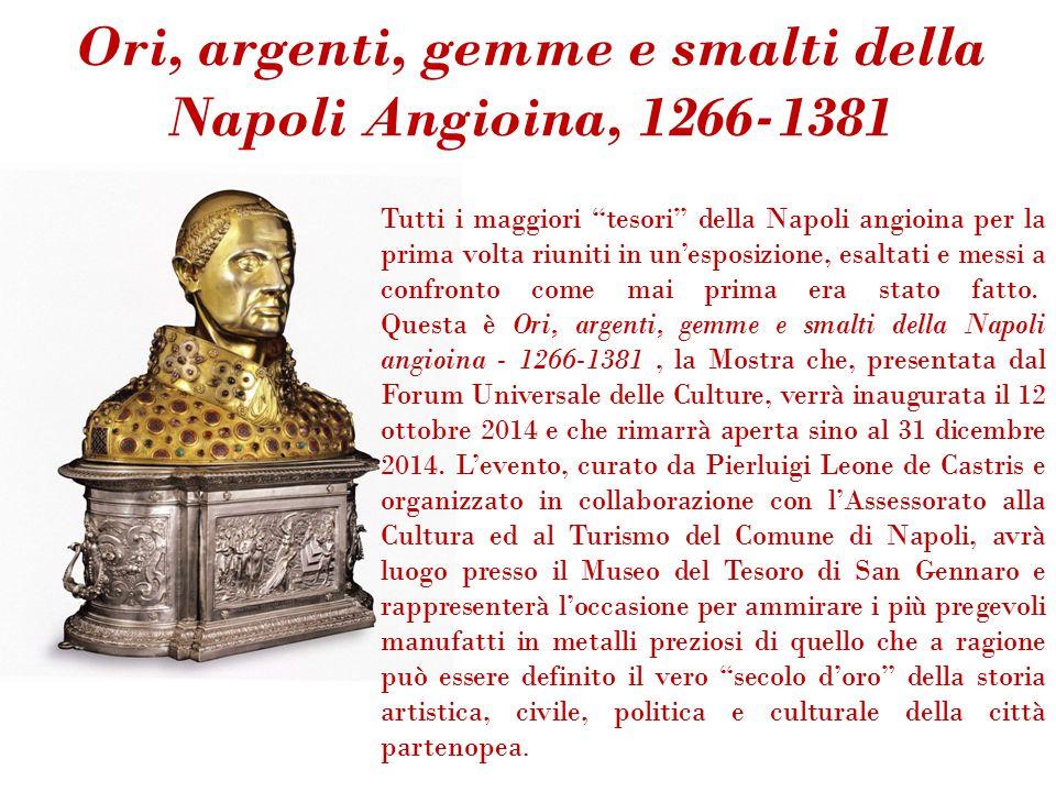 Ori, argenti, gemme e smalti della Napoli Angioina, 1266-1381 Tutti i maggiori tesori della Napoli angioina per la prima volta riuniti in un'esposizione, esaltati e messi a confronto come mai prima era stato fatto.