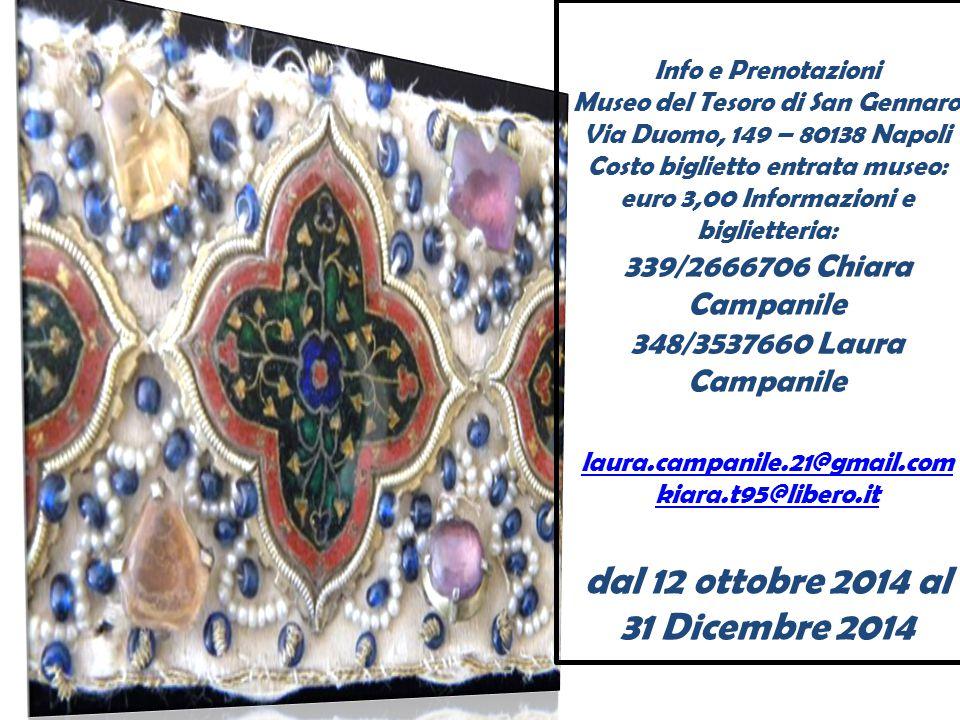 Info e Prenotazioni Museo del Tesoro di San Gennaro Via Duomo, 149 – 80138 Napoli Costo biglietto entrata museo: euro 3,00 Informazioni e biglietteria: 339/2666706 Chiara Campanile 348/3537660 Laura Campanile laura.campanile.21@gmail.com kiara.t95@libero.it dal 12 ottobre 2014 al 31 Dicembre 2014 laura.campanile.21@gmail.com kiara.t95@libero.it