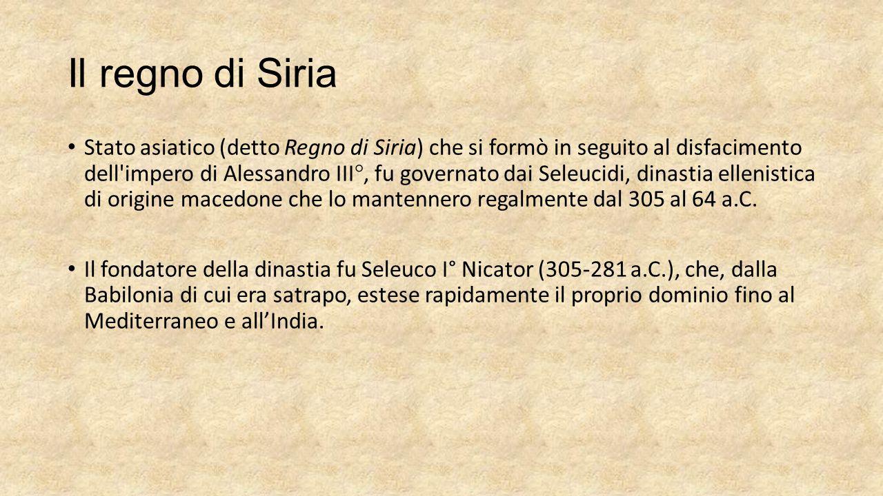 Il regno di Siria Stato asiatico (detto Regno di Siria) che si formò in seguito al disfacimento dell'impero di Alessandro III°, fu governato dai Seleu