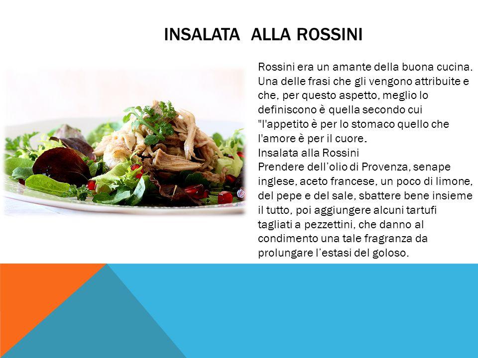 INSALATA ALLA ROSSINI Rossini era un amante della buona cucina. Una delle frasi che gli vengono attribuite e che, per questo aspetto, meglio lo defini