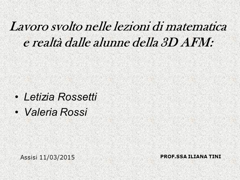 Lavoro svolto nelle lezioni di matematica e realtà dalle alunne della 3D AFM: Letizia Rossetti Valeria Rossi Assisi 11/03/2015 PROF.SSA ILIANA TINI