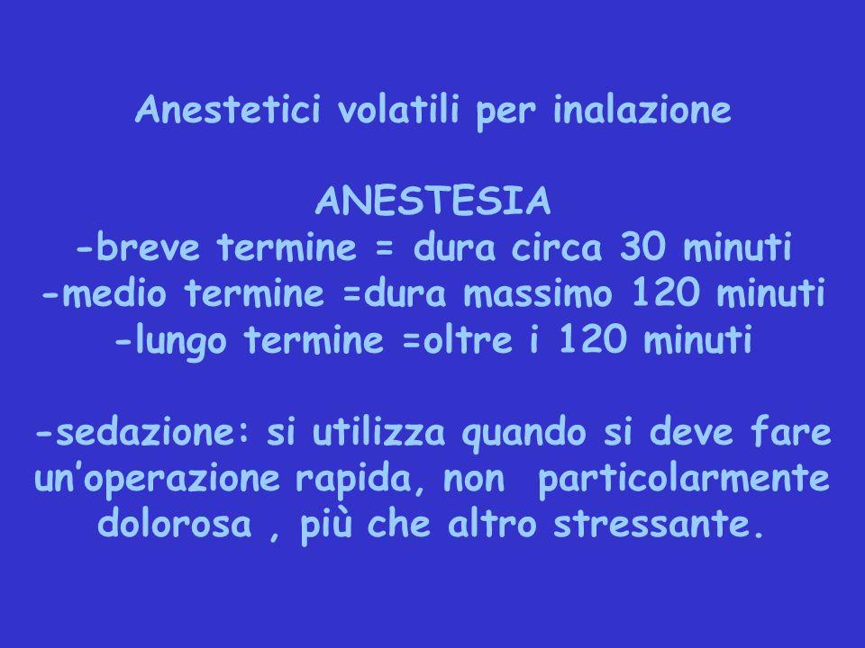 Anestetici volatili per inalazione ANESTESIA -breve termine = dura circa 30 minuti -medio termine =dura massimo 120 minuti -lungo termine =oltre i 120