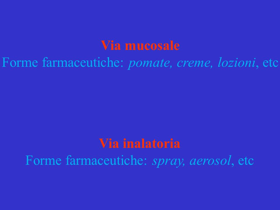 Via mucosale Forme farmaceutiche: pomate, creme, lozioni, etc Via inalatoria Forme farmaceutiche: spray, aerosol, etc