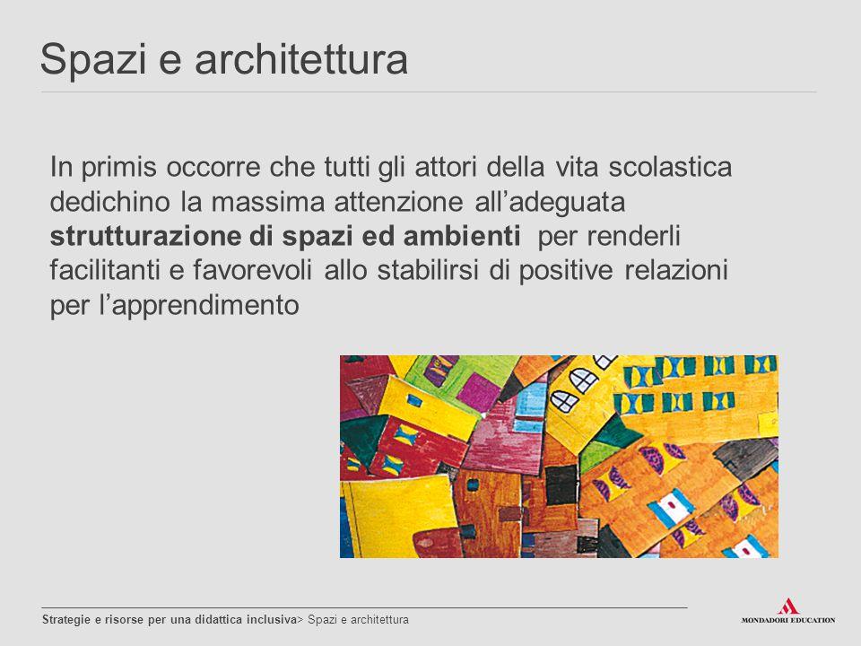 Una strutturazione architettonica degli spazi senza barriere, che garantisce a tutti la massima accessibilità e mobilità ha il valore di risorsa pregiudiziale per l'inclusività Spazi e architettura Strategie e risorse per una didattica inclusiva> Spazi e architettura