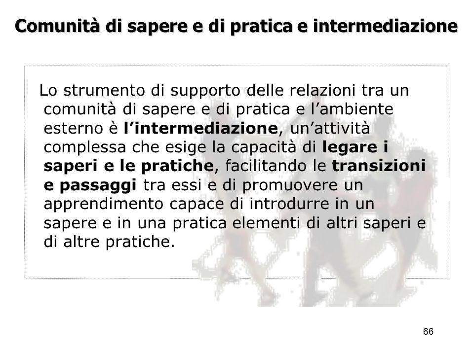67 Comunità di sapere e di pratica e intermediazione La rilevanza e la funzionalità delle comunità di sapere e di pratica non viene perciò attenuata, ma viene al contrario arricchita e potenziata dalla formazione di configurazioni sempre più vaste.
