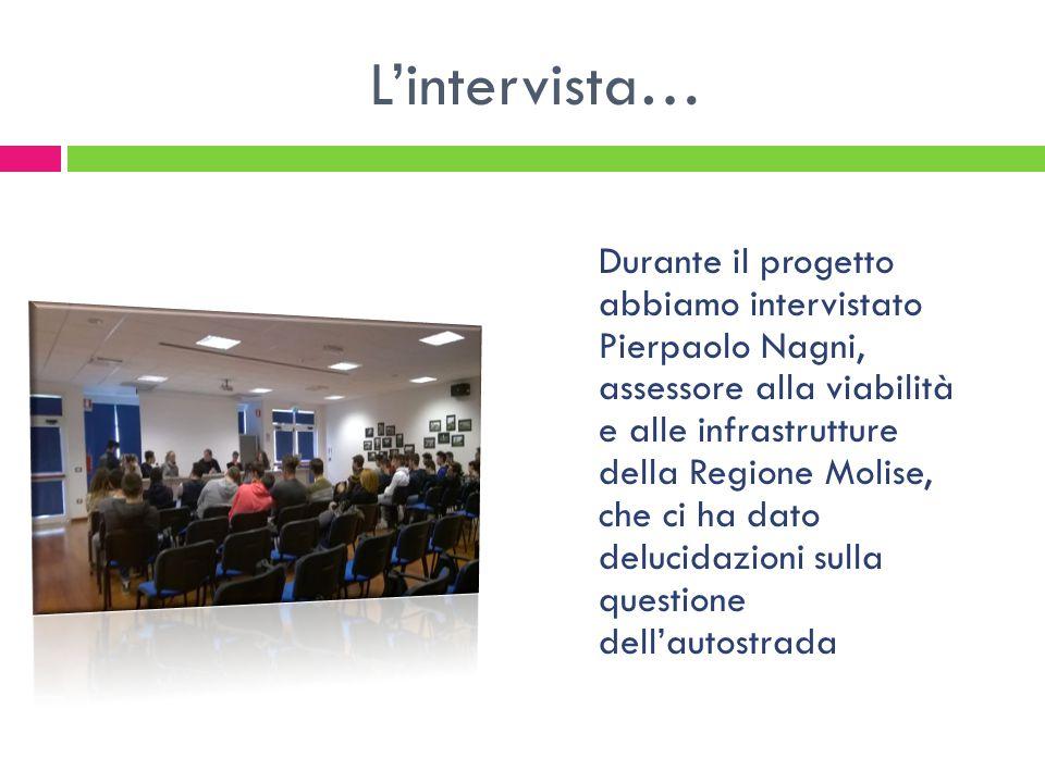 L'intervista… Durante il progetto abbiamo intervistato Pierpaolo Nagni, assessore alla viabilità e alle infrastrutture della Regione Molise, che ci ha dato delucidazioni sulla questione dell'autostrada