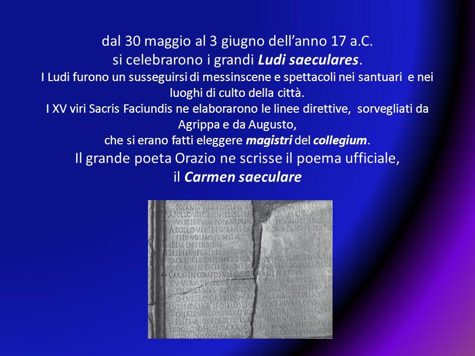 dal 30 maggio al 3 giugno dell'anno 17 a.C. si celebrarono i grandi Ludi saeculares. I Ludi furono un susseguirsi di messinscene e spettacoli nei sant