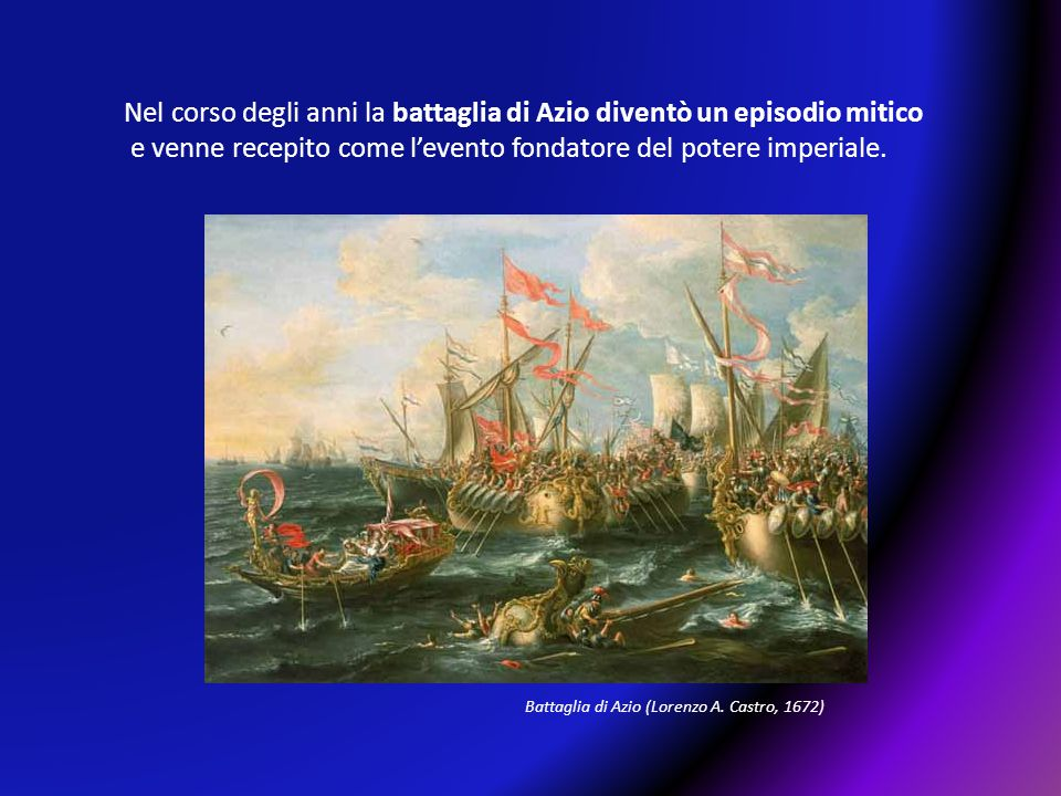 Nel corso degli anni la battaglia di Azio diventò un episodio mitico e venne recepito come l'evento fondatore del potere imperiale. Battaglia di Azio