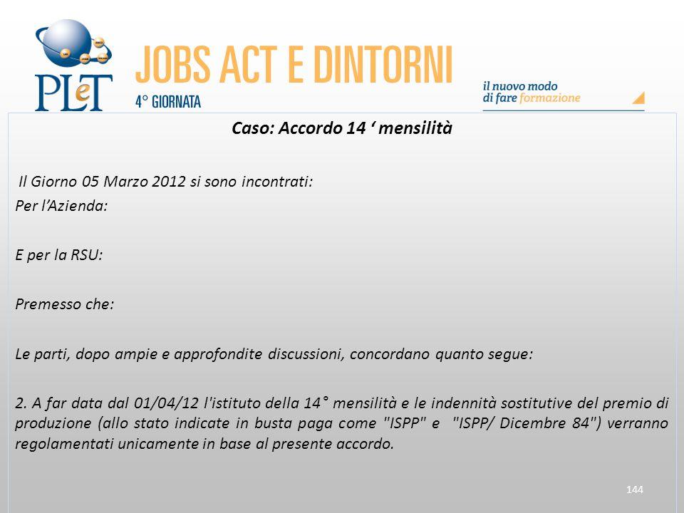 144 Caso: Accordo 14 ' mensilità Il Giorno 05 Marzo 2012 si sono incontrati: Per l'Azienda: E per la RSU: Premesso che: Le parti, dopo ampie e approfo