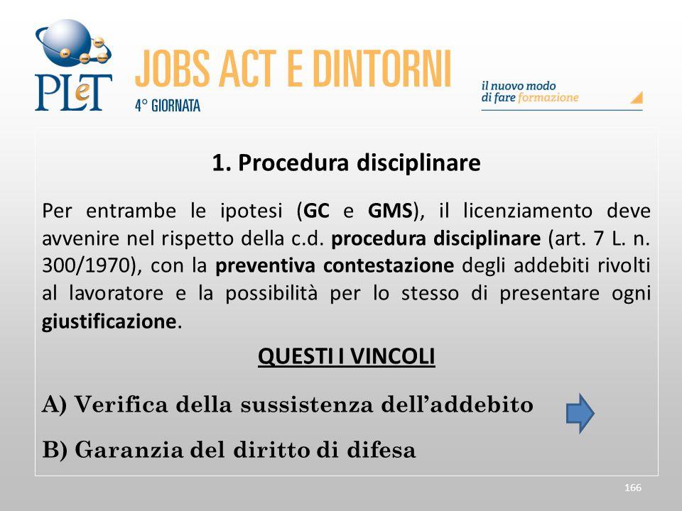 166 1. Procedura disciplinare Per entrambe le ipotesi (GC e GMS), il licenziamento deve avvenire nel rispetto della c.d. procedura disciplinare (art.