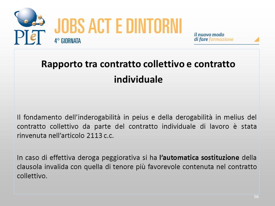 56 Rapporto tra contratto collettivo e contratto individuale Il fondamento dell'inderogabilità in peius e della derogabilità in melius del contratto c
