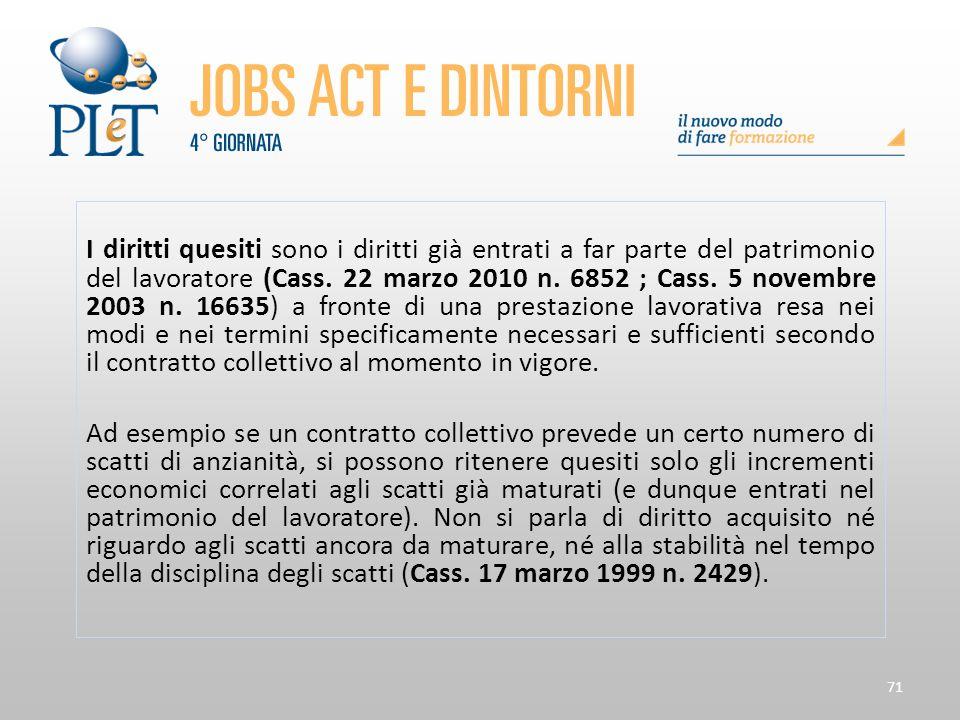 71 I diritti quesiti sono i diritti già entrati a far parte del patrimonio del lavoratore (Cass. 22 marzo 2010 n. 6852 ; Cass. 5 novembre 2003 n. 1663