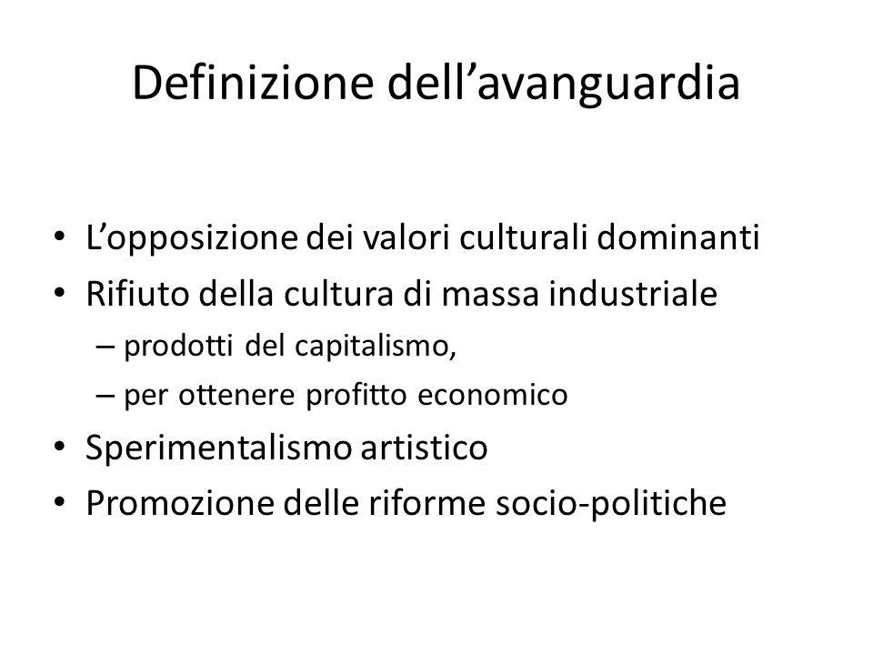 Definizione dell'avanguardia L'opposizione dei valori culturali dominanti Rifiuto della cultura di massa industriale – prodotti del capitalismo, – per ottenere profitto economico Sperimentalismo artistico Promozione delle riforme socio-politiche