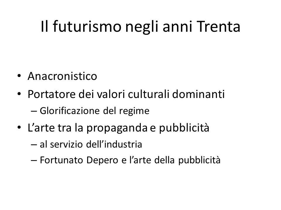 Il futurismo negli anni Trenta Anacronistico Portatore dei valori culturali dominanti – Glorificazione del regime L'arte tra la propaganda e pubblicità – al servizio dell'industria – Fortunato Depero e l'arte della pubblicità