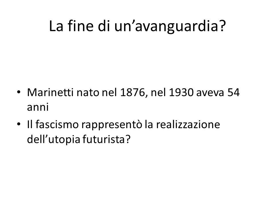 La fine di un'avanguardia? Marinetti nato nel 1876, nel 1930 aveva 54 anni Il fascismo rappresentò la realizzazione dell'utopia futurista?