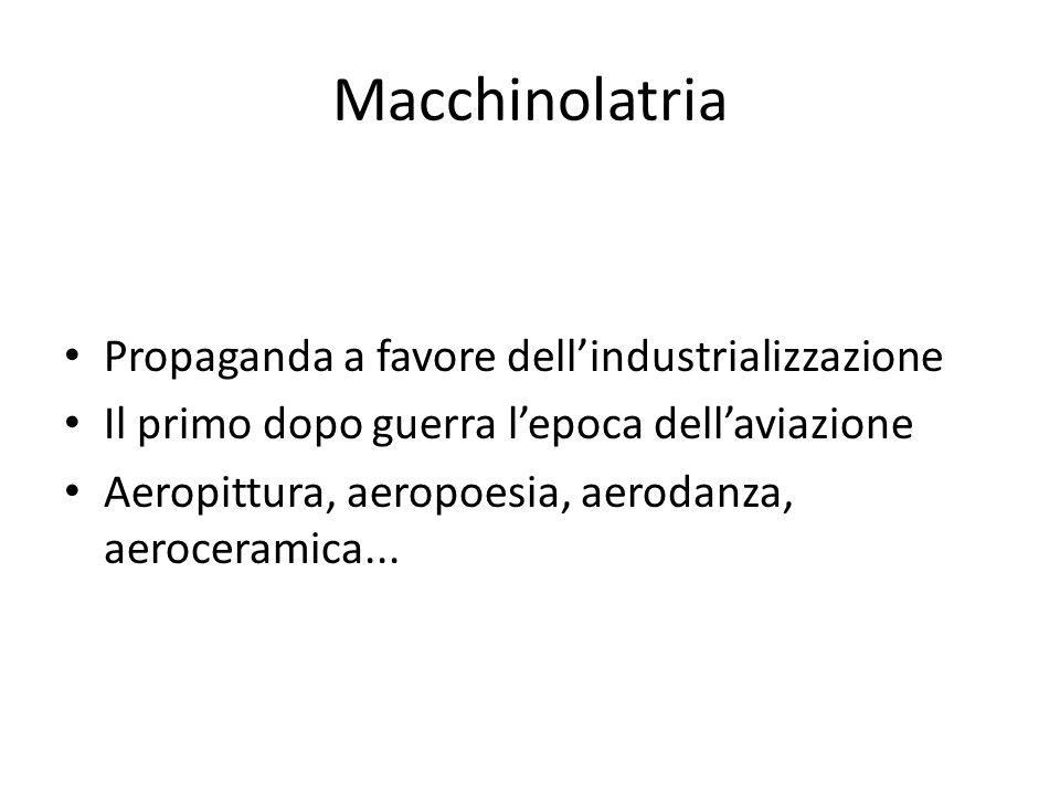 Macchinolatria Propaganda a favore dell'industrializzazione Il primo dopo guerra l'epoca dell'aviazione Aeropittura, aeropoesia, aerodanza, aeroceramica...