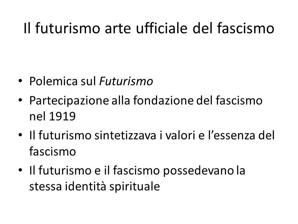 Il futurismo arte ufficiale del fascismo Polemica sul Futurismo Partecipazione alla fondazione del fascismo nel 1919 Il futurismo sintetizzava i valor