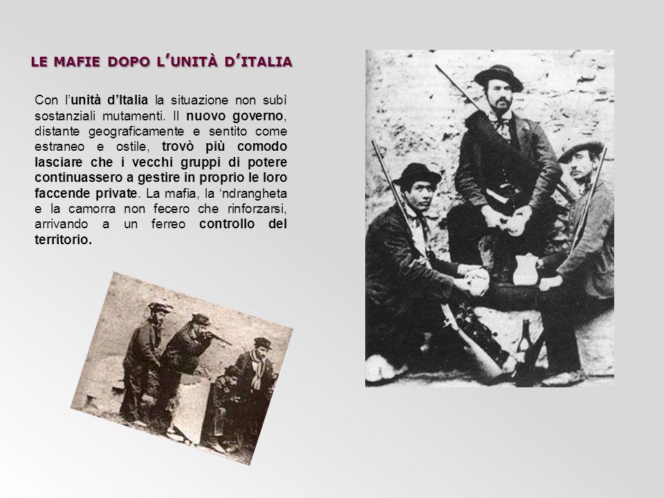 LE MAFIE DOPO L ' UNITÀ D ' ITALIA Con l'unità d'Italia la situazione non subì sostanziali mutamenti. Il nuovo governo, distante geograficamente e sen