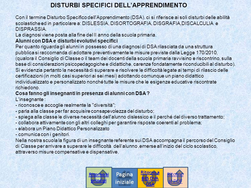 DISTURBI SPECIFICI DELL'APPRENDIMENTO Pagina iniziale Con il termine Disturbo Specifico dell'Apprendimento (DSA). ci si riferisce ai soli disturbi del