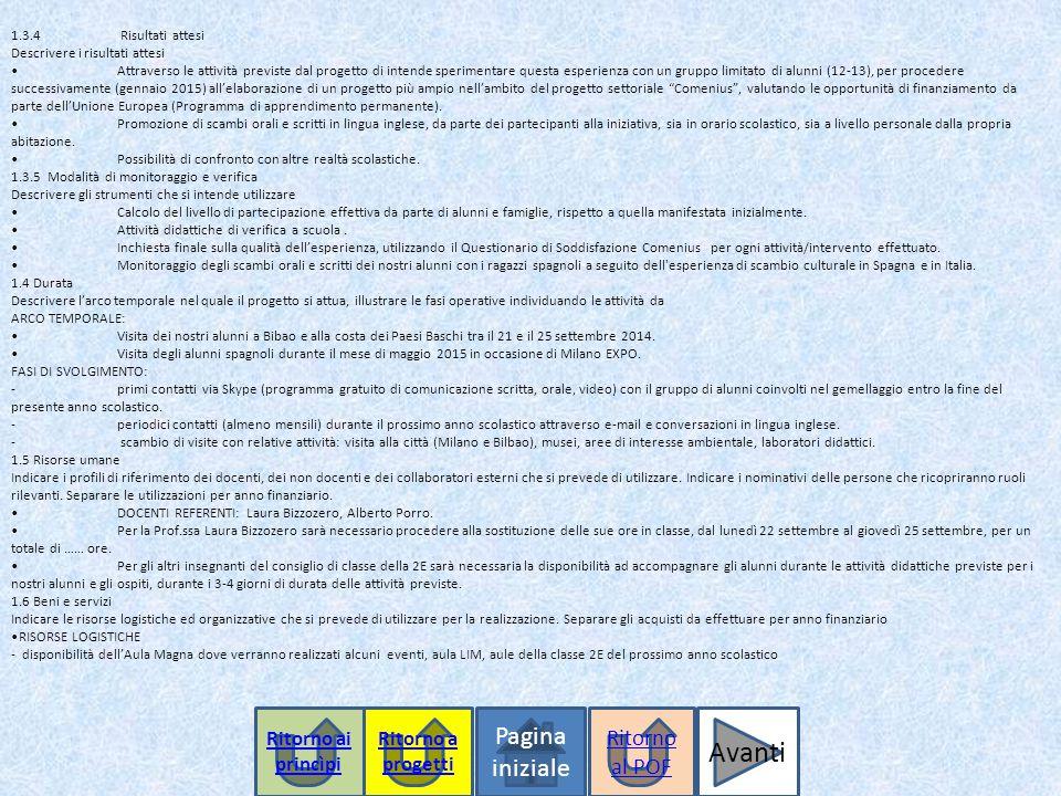 1.3.4 Risultati attesi Descrivere i risultati attesiAttraverso le attività previste dal progetto di intende sperimentare questa esperienza con un gruppo limitato di alunni (12-13), per procedere successivamente (gennaio 2015) all'elaborazione di un progetto più ampio nell'ambito del progetto settoriale Comenius , valutando le opportunità di finanziamento da parte dell'Unione Europea (Programma di apprendimento permanente).Promozione di scambi orali e scritti in lingua inglese, da parte dei partecipanti alla iniziativa, sia in orario scolastico, sia a livello personale dalla propria abitazione.Possibilità di confronto con altre realtà scolastiche.