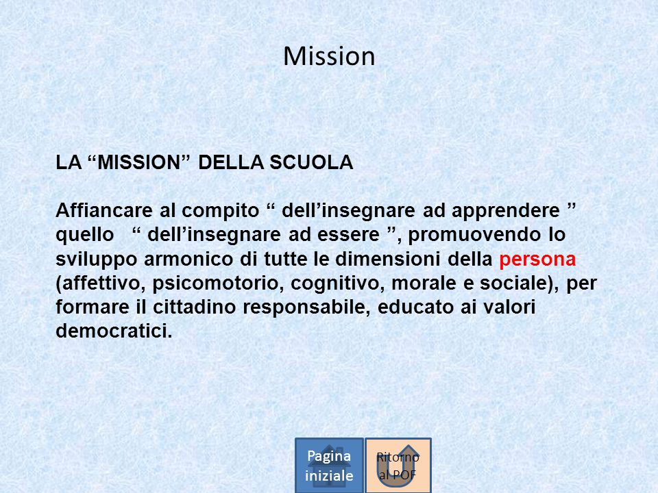 """Mission Pagina iniziale LA """"MISSION"""" DELLA SCUOLA Affiancare al compito """" dell'insegnare ad apprendere """" quello """" dell'insegnare ad essere """", promuove"""