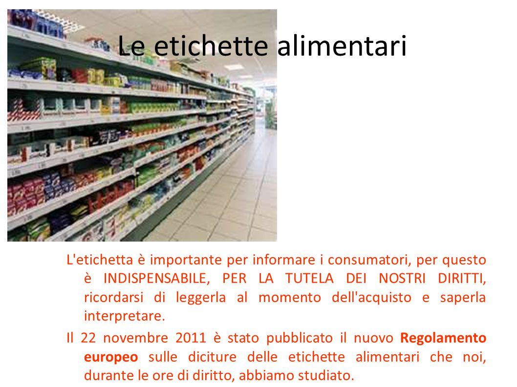 Le etichette alimentari L'etichetta è importante per informare i consumatori, per questo è INDISPENSABILE, PER LA TUTELA DEI NOSTRI DIRITTI, ricordars