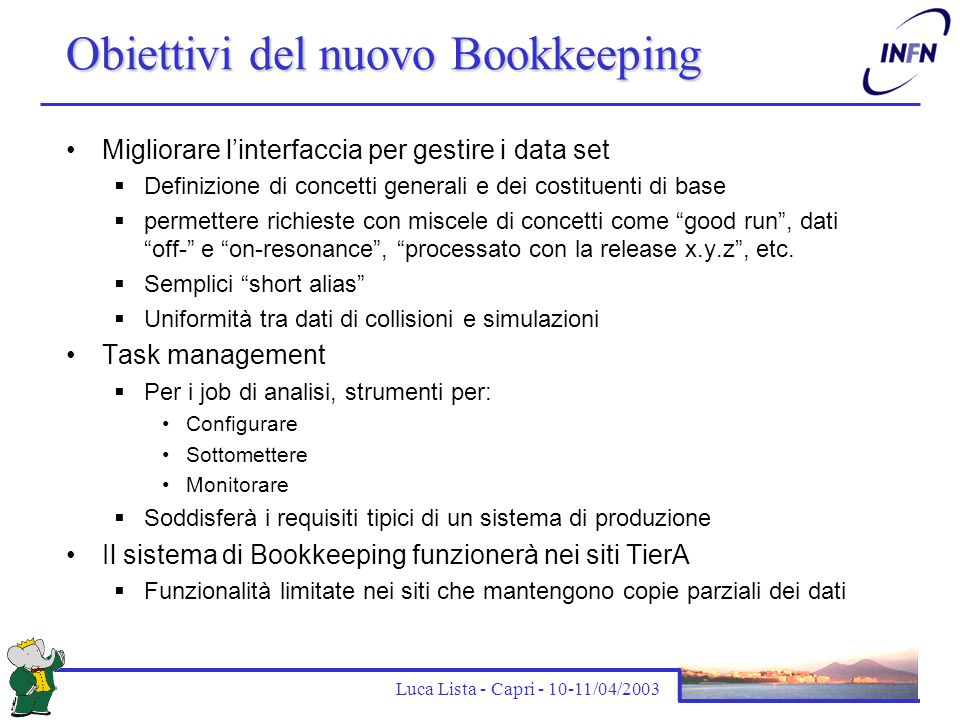 Luca Lista - Capri - 10-11/04/2003 Obiettivi del nuovo Bookkeeping Migliorare l'interfaccia per gestire i data set  Definizione di concetti generali e dei costituenti di base  permettere richieste con miscele di concetti come good run , dati off- e on-resonance , processato con la release x.y.z , etc.
