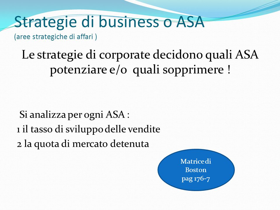 Strategie di business o ASA (aree strategiche di affari ) Le strategie di corporate decidono quali ASA potenziare e/o quali sopprimere ! Si analizza p