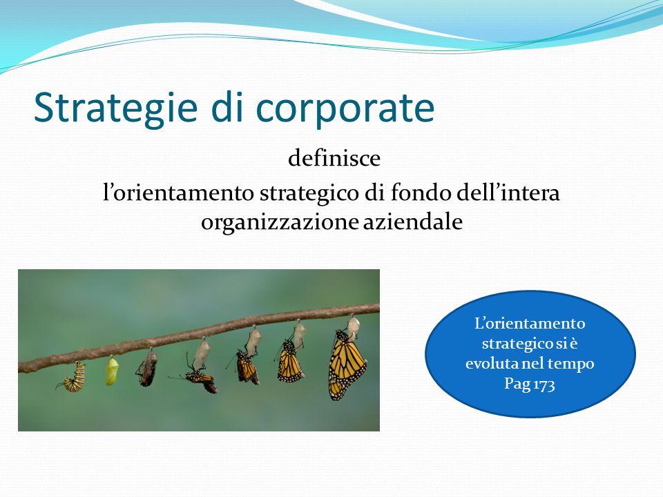 Strategie di corporate Individuato l'orientamento strategico (coerente con la mission ) bisogna definire : Scelta tra Single /Multi business Risorse umane, finanziarie e tecnologiche da utilizzare Struttura organizzativa da realizzare Creare gruppi aziendali ?