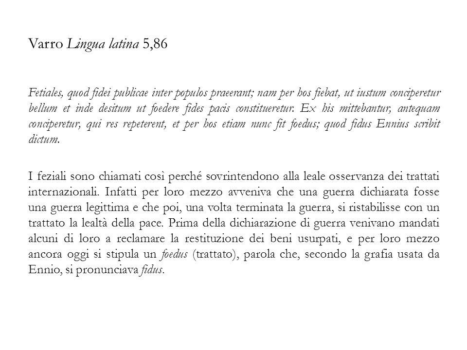 Varro Lingua latina 5,86 Fetiales, quod fidei publicae inter populos praeerant; nam per hos fiebat, ut iustum conciperetur bellum et inde desitum ut f