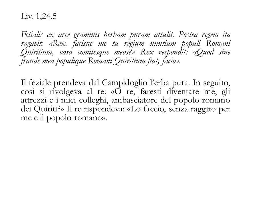 Liv. 1,24,5 Fetialis ex arce graminis herbam puram attulit. Postea regem ita rogavit: «Rex, facisne me tu regium nuntium populi Romani Quiritium, vasa