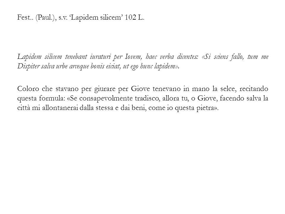 Fest.. (Paul.), s.v. 'Lapidem silicem' 102 L. Lapidem silicem tenebant iuraturi per Iovem, haec verba dicentes: «Si sciens fallo, tum me Dispiter salv