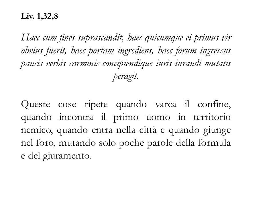 Liv. 1,32,8 Haec cum fines suprascandit, haec quicumque ei primus vir obvius fuerit, haec portam ingrediens, haec forum ingressus paucis verbis carmin