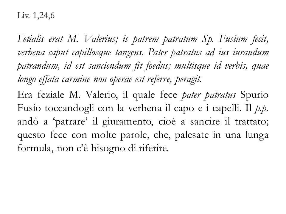 Liv. 1,24,6 Fetialis erat M. Valerius; is patrem patratum Sp. Fusium fecit, verbena caput capillosque tangens. Pater patratus ad ius iurandum patrandu